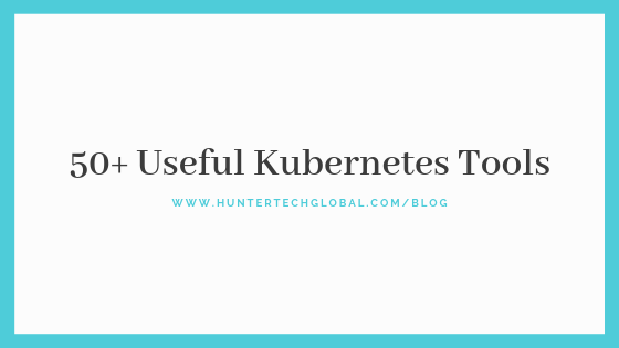 50+ Useful Kubernetes Tools-2019